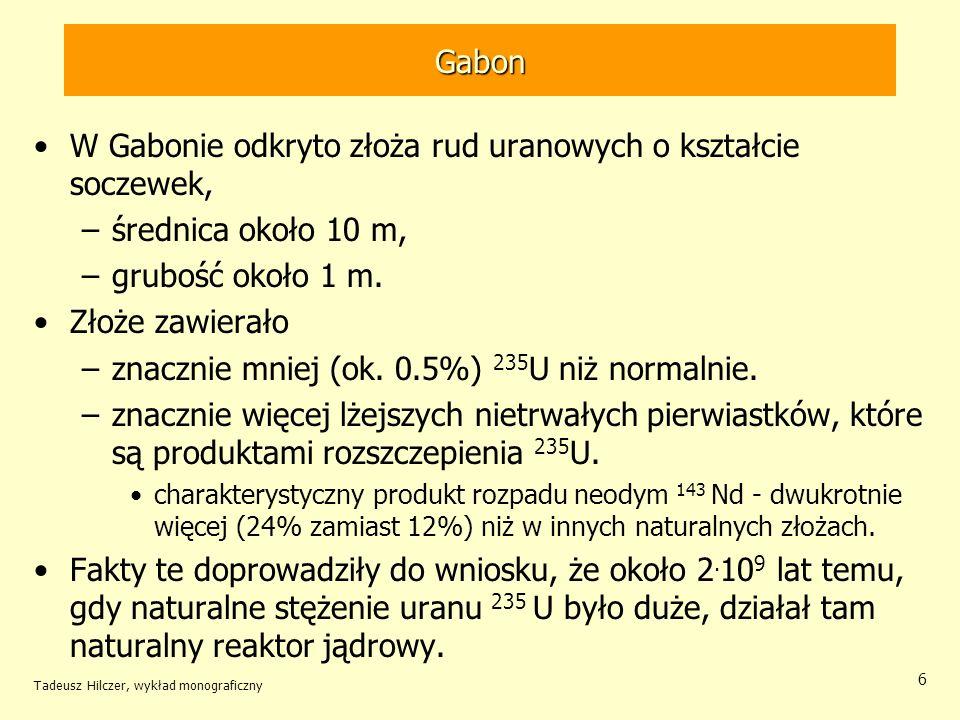 Tadeusz Hilczer, wykład monograficzny 27 Pluton Naturalne reaktory charakteryzują się znacznym zubożeniem w 235 U.