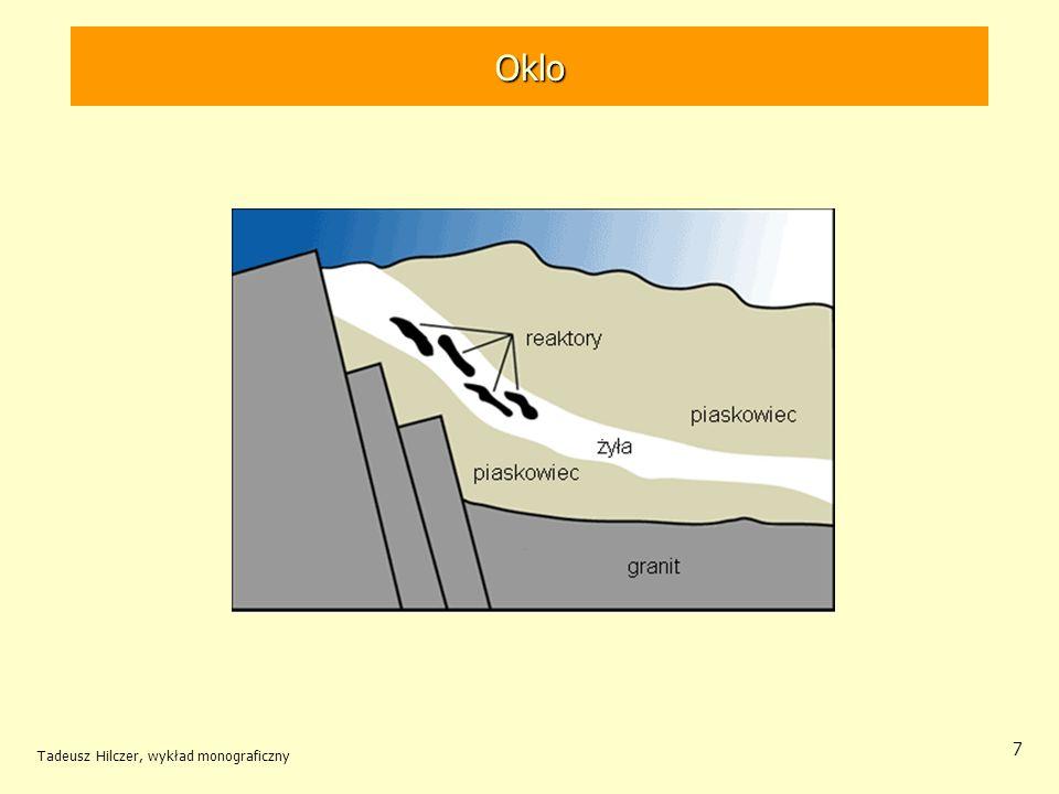 Tadeusz Hilczer, wykład monograficzny 8 Reaktor w Oklo Aby mogła zajść reakcja w reaktorze naturalnym muszą być spełnione warunki identyczne jak w reaktorze zbudowanym przez człowieka: –odpowiednie stężenie rozszczepialnego uranu, –małe stężenie związków pochłaniających neutrony, –obecność dostatecznej ilości substancji spowalniającej neutrony, –określone rozmiary pozwalające na zajście reakcji łańcuchowej i jej podtrzymania.