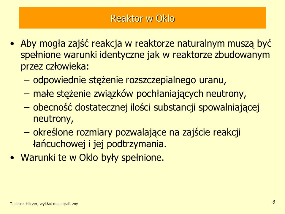 Tadeusz Hilczer, wykład monograficzny 8 Reaktor w Oklo Aby mogła zajść reakcja w reaktorze naturalnym muszą być spełnione warunki identyczne jak w rea