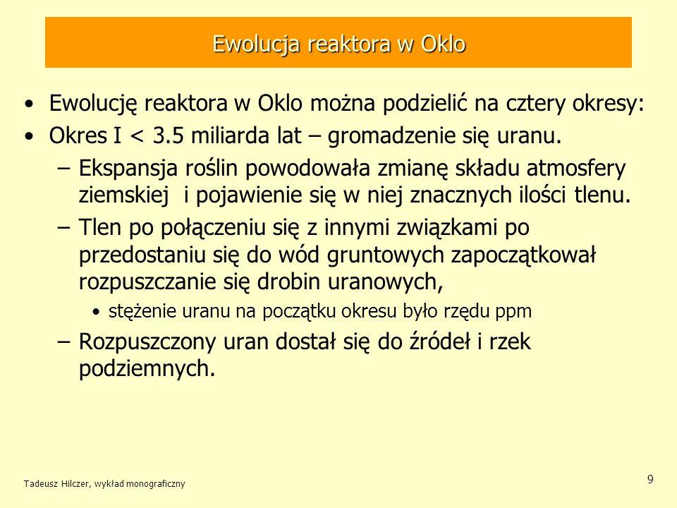 Tadeusz Hilczer, wykład monograficzny 9 Ewolucja reaktora w Oklo Ewolucję reaktora w Oklo można podzielić na cztery okresy: Okres I < 3.5 miliarda lat
