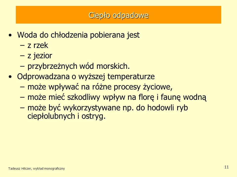 Tadeusz Hilczer, wykład monograficzny 12 Ciepło odpadowe Podgrzana woda odpadowa nie jest ściekiem przemysłowym czy komunalnym Zmiana temperatury wody ma na pewno wpływ na środowisko wodne, ale niekoniecznie szkodliwe.