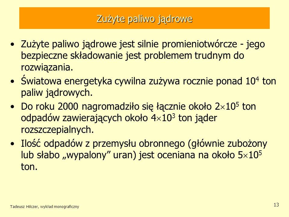 Tadeusz Hilczer, wykład monograficzny 14 Zużyte paliwo jądrowe W odpadach jest zmagazynowana olbrzymia ilość energii.