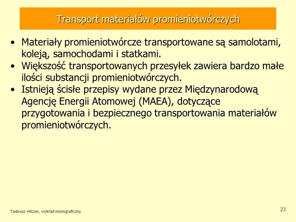 Tadeusz Hilczer, wykład monograficzny 24 Transport materiałów promieniotwórczych Typ opakowania do przewozu materiałów promieniotwórczych zależy od rodzaju materiału, jego objętości, ilości, postaci fizycznej i aktywności.
