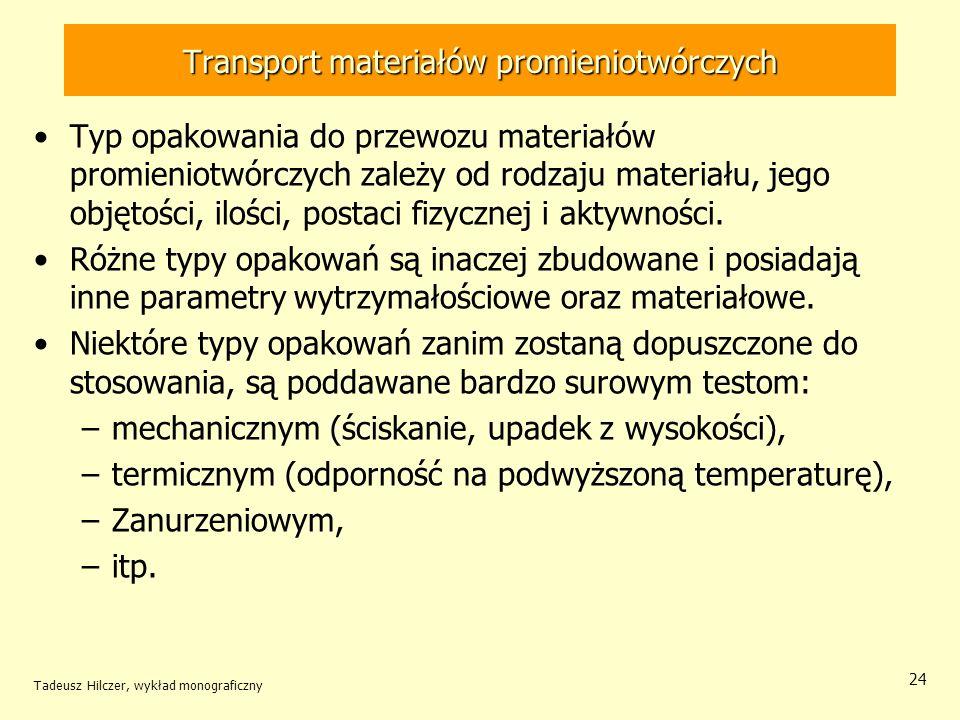 Tadeusz Hilczer, wykład monograficzny 25 Transport materiałów promieniotwórczych Opakowania typu B mają podwyższoną wytrzymałością mechaniczną i termiczną, muszą zapewnić szczelność i osłonność ładunku nawet w razie poważnych wypadków transportowych.