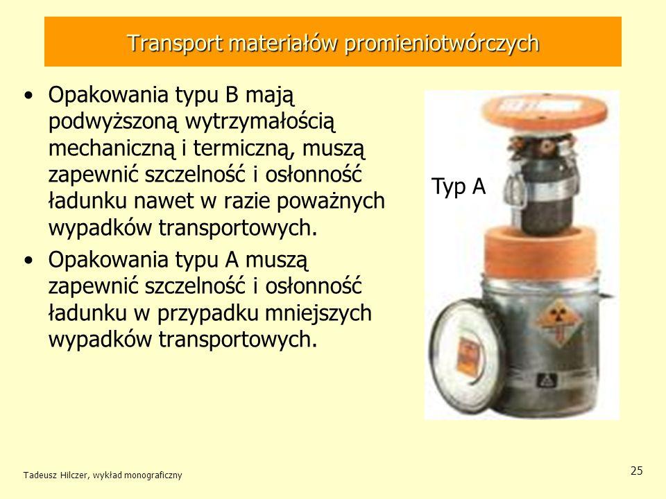 Tadeusz Hilczer, wykład monograficzny 26 Transport materiałów promieniotwórczych Opakowania przemysłowe (IP) służą do transportu materiałów o niskiej aktywności lub przedmiotów skażonych powierzchniowo.