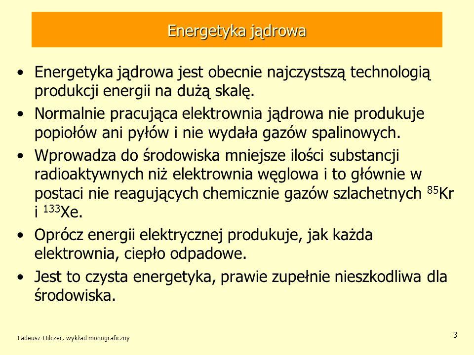 Tadeusz Hilczer, wykład monograficzny 4 Energetyka jądrowa W elektrowni jądrowej wymienia się co roku prawie trzecią część elementów paliwowych na nowe.