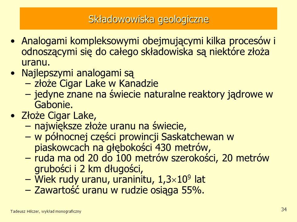 Tadeusz Hilczer, wykład monograficzny 35 Składowowiska geologiczne Złoże Cigar Lake ma wiele elementów i cech analogicznych do głębokiego składowiska Ruda uranu w złożu była trzykrotnie w swojej historii rozpuszczana.