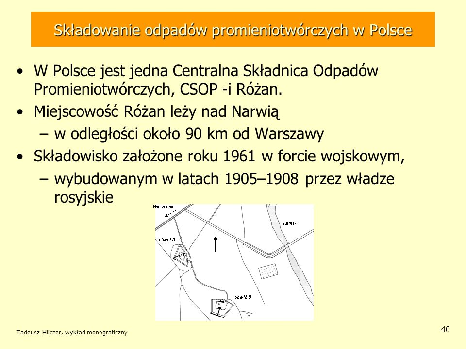 Tadeusz Hilczer, wykład monograficzny 41 Składowanie odpadów promieniotwórczych w Polsce Składowisko przeznaczone do ostatecznego składowania odpadów promieniotwórczych Składowisko przyjmuje odpady: –nisko aktywne stałe moc dawki na powierzchni opakowania nie przekracza 2 mGy/h, –średnio aktywne moc dawki od 2 mGy/h do 6 mGy/h, –odpady -promieniotwórcze moc dawki na powierzchni opakowania nie przekracza 2 mGy/h, –wysoko aktywne źródła zamknięte o aktywności do 74 GBq napromienione pojemniki o mocy dawki od 40 mGy/h do 100 mGy/h.