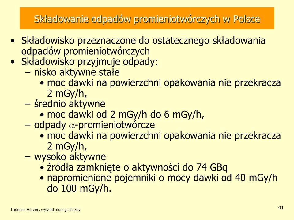 Tadeusz Hilczer, wykład monograficzny 42 Składowanie odpadów promieniotwórczych w Polsce Lokalizacja CSOP spełnia kilka podstawowych kryteriów, –miejscowość Różan centralnie położona od punktów dostaw odpadów, –teren na niskie zaludnienie, z dała od terenów budowlanych, od miejsc poboru wody pitnej, na terenie suchym, o podłożu nieprzepuszczalnym, gliniastym –teren fortu jest kilka metrów nad poziomem wód gruntowych, oddzielonych warstwą gliny (o bardzo małej przepuszczalności) i warstwą gleby (posiadającej właściwości sorpcyjne).