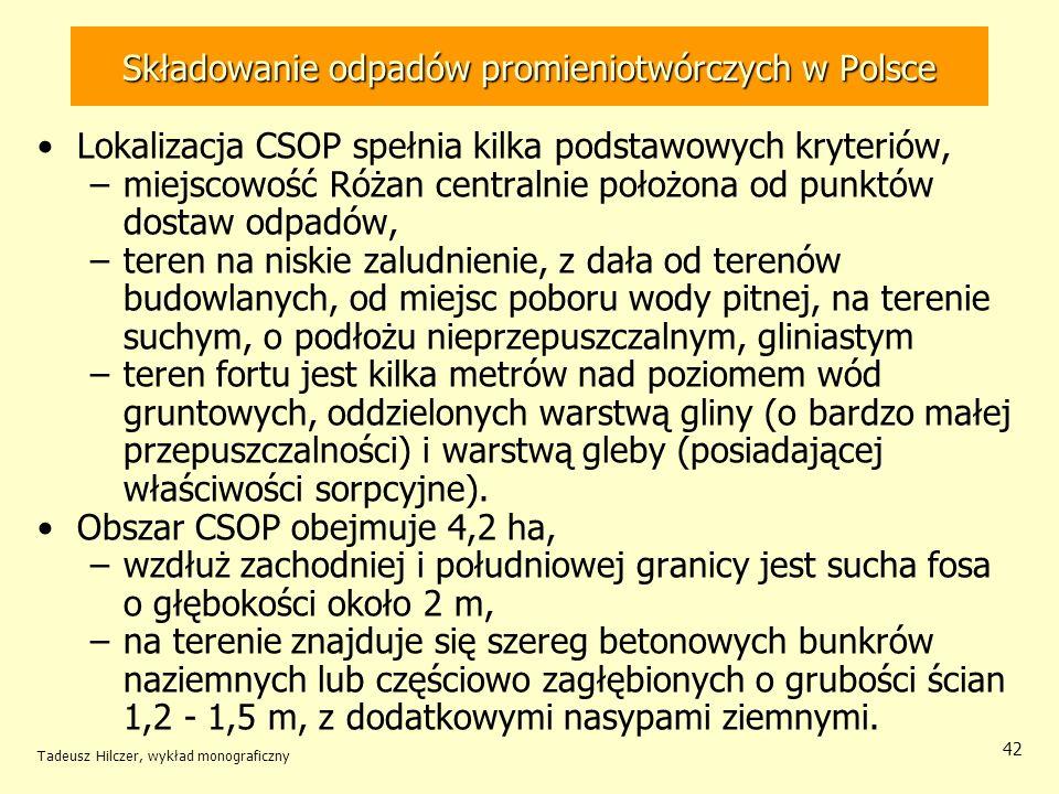 Tadeusz Hilczer, wykład monograficzny 43 Składowanie odpadów promieniotwórczych w Polsce Sucha fosa - ostateczne składowanie emiterów i –kolejno na odcinku 4 m dno i ściany fosy pokrywane są warstwą betonu o grubości 20 cm, –zapełniony odcinek zalewany betonem, góra pokryta asfaltem.