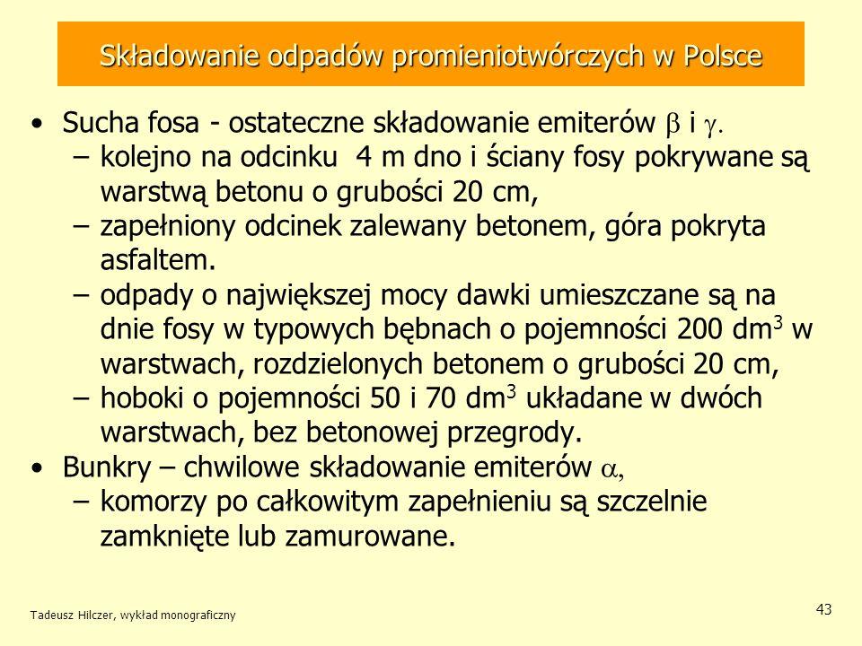Tadeusz Hilczer, wykład monograficzny 44 Nieczynny reaktor EWA Pierwszy polski reaktor EWA (Eksperymentalny, Wodny, Atomowy) w Świerku, –reaktor naukowo-badawczy, sprowadzony z b.ZSRR –pierwszy raz uruchomiony w roku 1958 –definitywnie zamknięty w roku 1995 Pozostała pusta konstrukcja służy do przechowywania odpadów radioaktywnych.