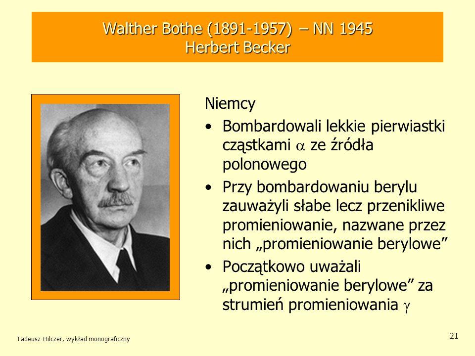 Tadeusz Hilczer, wykład monograficzny 21 Niemcy Bombardowali lekkie pierwiastki cząstkami ze źródła polonowego Przy bombardowaniu berylu zauważyli sła