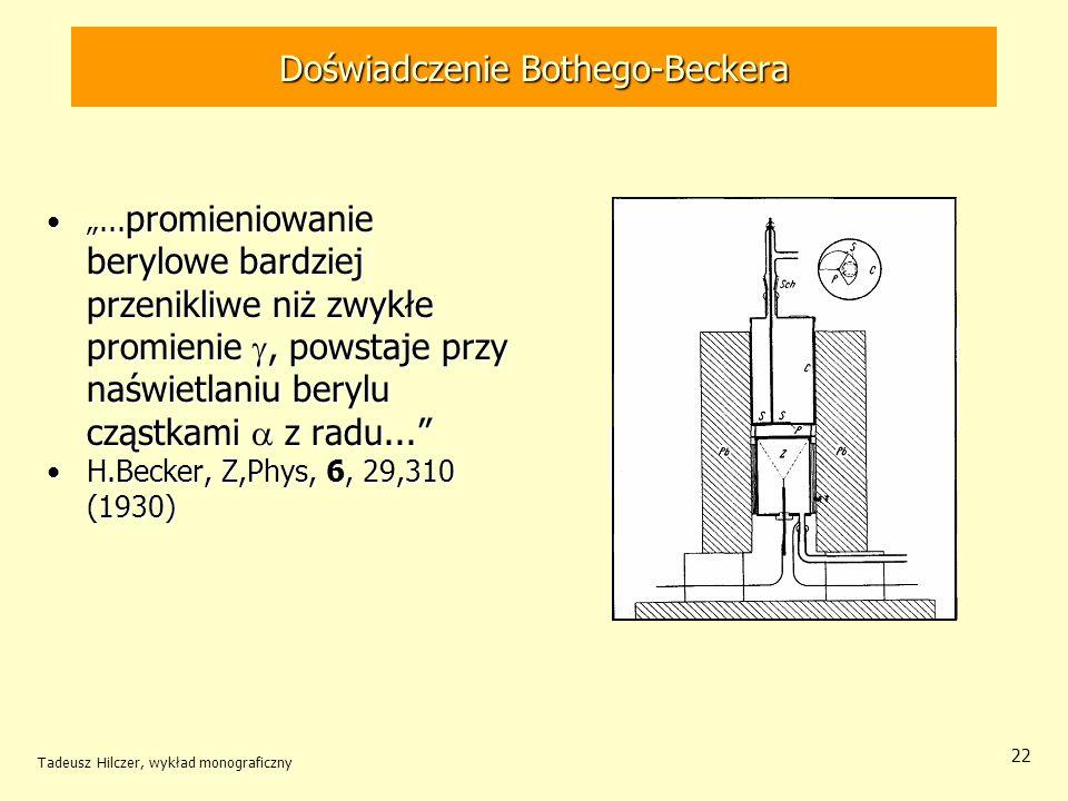 Tadeusz Hilczer, wykład monograficzny 22 Doświadczenie Bothego-Beckera... promieniowanie berylowe bardziej przenikliwe niż zwykłe promienie, powstaje