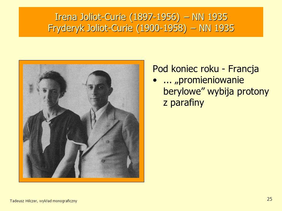 Tadeusz Hilczer, wykład monograficzny 25 Pod koniec roku - Francja... promieniowanie berylowe wybija protony z parafiny Irena Joliot-Curie (1897-1956)
