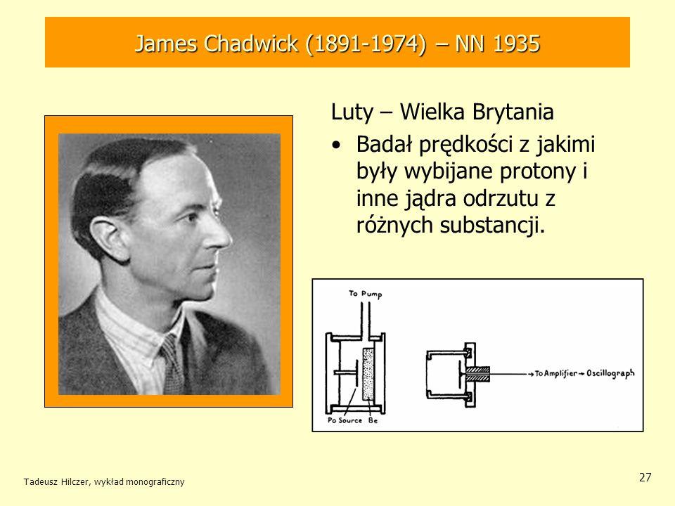 Tadeusz Hilczer, wykład monograficzny 28 Stosując teorię zderzeń wyliczył, że promieniowanie berylowe składa się z cząstek o masie bliskiej masy protonu lecz pozbawione jest ładunku elektrycznego –Potwierdził hipotezę Rutherforda o istnieniu elektrycznie obojętnej ciężkiej cząstki, o masie protonu i elektronu, nazwanej neutronem.