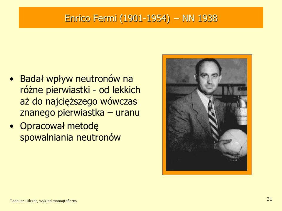 Tadeusz Hilczer, wykład monograficzny 31 Badał wpływ neutronów na różne pierwiastki - od lekkich aż do najcięższego wówczas znanego pierwiastka – uran