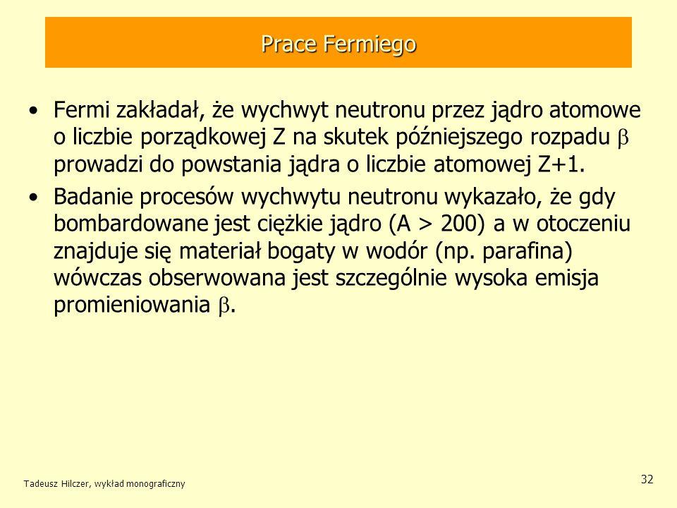 Tadeusz Hilczer, wykład monograficzny 32 Fermi zakładał, że wychwyt neutronu przez jądro atomowe o liczbie porządkowej Z na skutek późniejszego rozpad