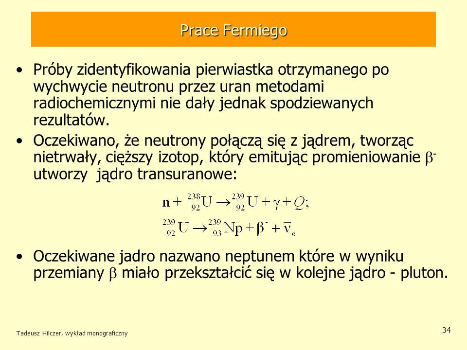 Tadeusz Hilczer, wykład monograficzny 35 Otto Hahn (1879-1968) – NN 1945 Lise Meitner (1078-1968) Prowadzili w Berlinie prace podobne do prac Fermiego.