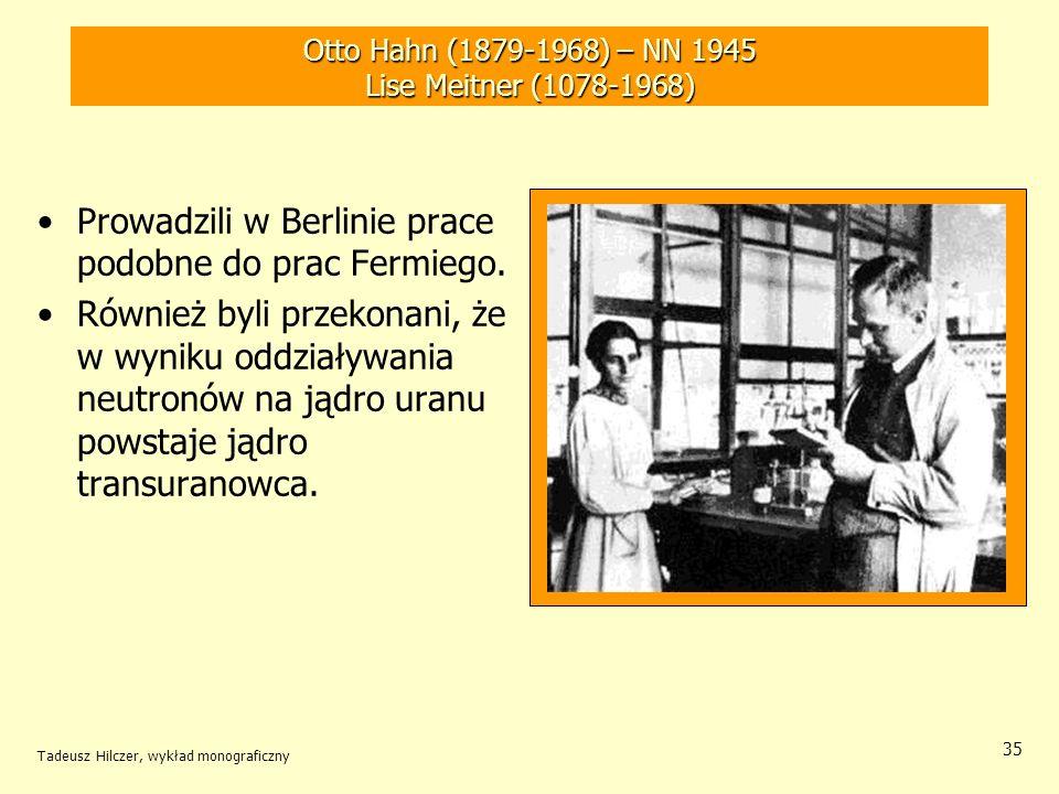 Tadeusz Hilczer, wykład monograficzny 35 Otto Hahn (1879-1968) – NN 1945 Lise Meitner (1078-1968) Prowadzili w Berlinie prace podobne do prac Fermiego