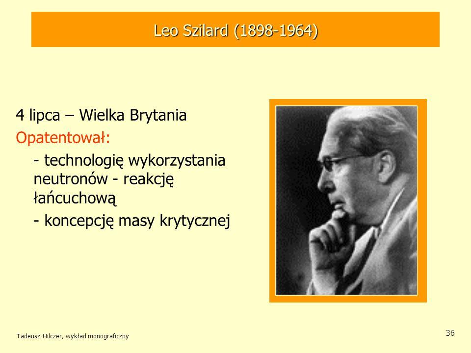 Tadeusz Hilczer, wykład monograficzny 36 4 lipca – Wielka Brytania Opatentował: - technologię wykorzystania neutronów - reakcję łańcuchową - koncepcję