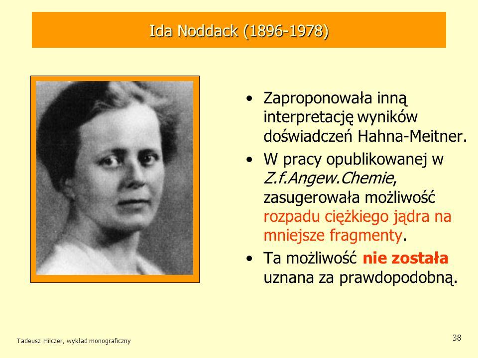 Tadeusz Hilczer, wykład monograficzny 38 Zaproponowała inną interpretację wyników doświadczeń Hahna-Meitner. W pracy opublikowanej w Z.f.Angew.Chemie,