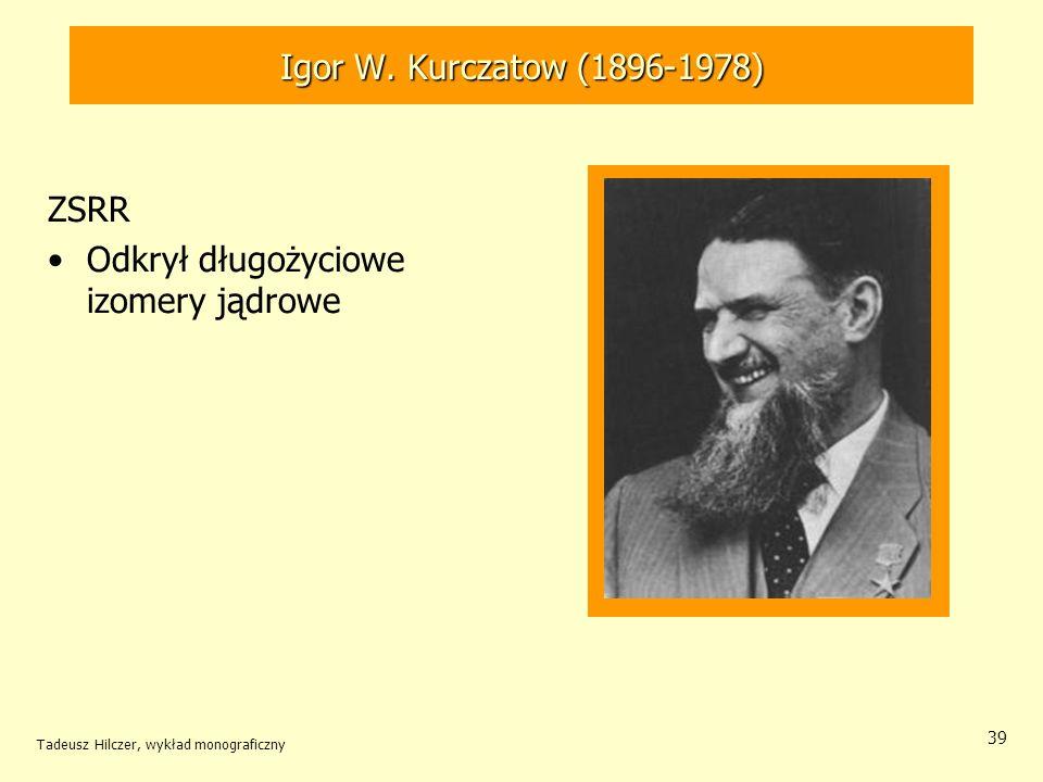 Tadeusz Hilczer, wykład monograficzny 39 ZSRR Odkrył długożyciowe izomery jądrowe Igor W. Kurczatow (1896-1978)