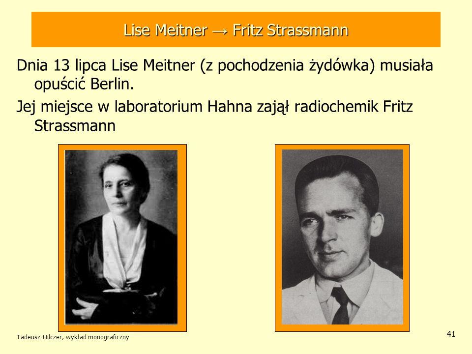 Tadeusz Hilczer, wykład monograficzny 41 Lise Meitner Fritz Strassmann Dnia 13 lipca Lise Meitner (z pochodzenia żydówka) musiała opuścić Berlin. Jej