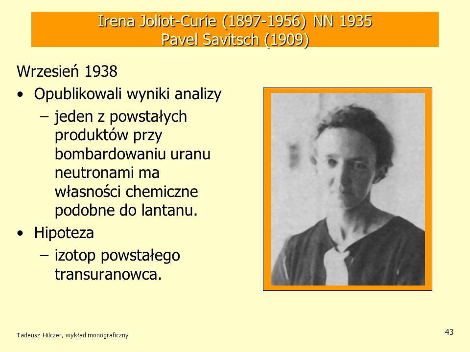 Tadeusz Hilczer, wykład monograficzny 44 Otto Hahn (1879-1968) - NN 1945 Fritz Strassmann (1902-1980) Koniec roku 1938 – Niemcy Wykazali, że powstały na skutek pochłonięcia neutronu przez uran nietrwały izotop który ulega rozpadowi, jest chemicznie podobnie do radu.