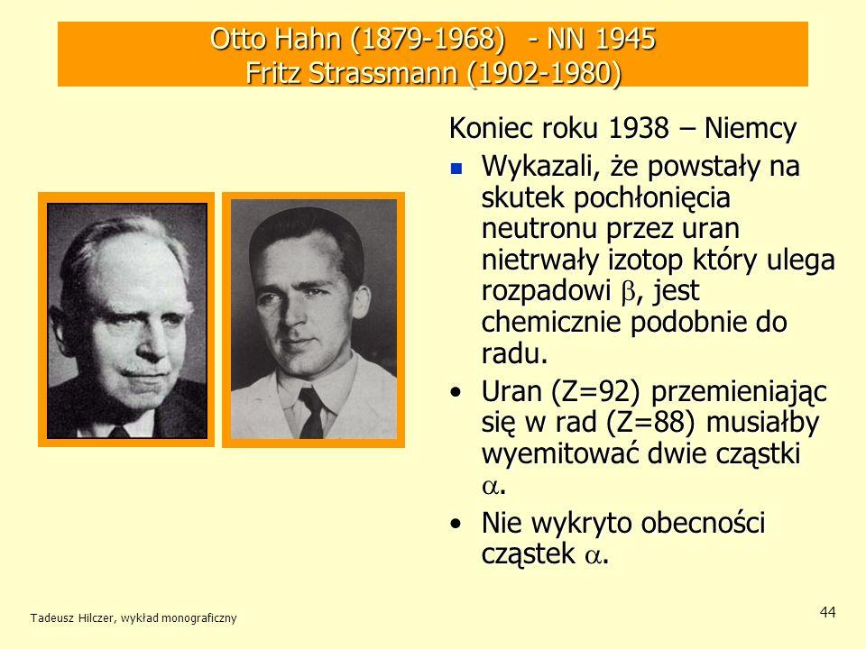 Tadeusz Hilczer, wykład monograficzny 44 Otto Hahn (1879-1968) - NN 1945 Fritz Strassmann (1902-1980) Koniec roku 1938 – Niemcy Wykazali, że powstały
