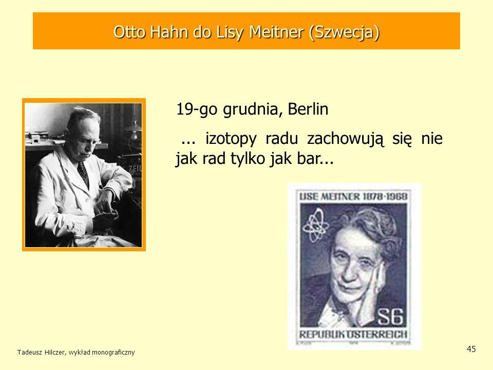 Tadeusz Hilczer, wykład monograficzny 46 Otto Hahn (1879-1968) - NN 1945 Fritz Strassmann (1902-1980) 28 grudnia 1938 – Niemcy Po powtórzeniu i dokładnej analizie poprzednich badań stwierdzili z całą pewnością, że w wyniku oddziaływania neutronu z uranem powstaje promieniotwórczy izotop baru.