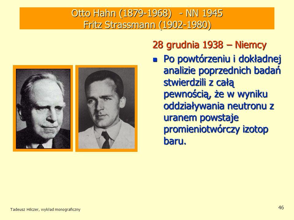 Tadeusz Hilczer, wykład monograficzny 46 Otto Hahn (1879-1968) - NN 1945 Fritz Strassmann (1902-1980) 28 grudnia 1938 – Niemcy Po powtórzeniu i dokład