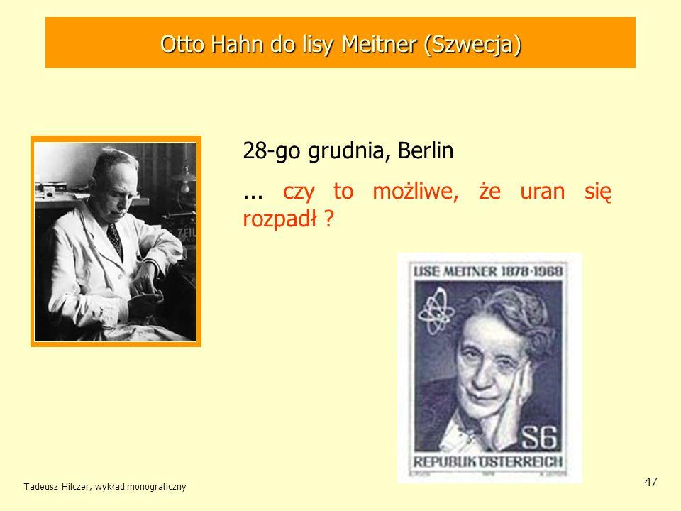 Tadeusz Hilczer, wykład monograficzny 48 Lise Meitner (1878-1968) Otto Frisch (1904-1979) 30 grudnia 1938 – Szwecja Prawidłowa interpretacja doświadczenia Hahna i Strassmanna: –rozszczepienie jądra uranu Nowy typ przemiany jądrowej, polegającej na rozpadzie jądra uranu na dwie, prawie równe części.Nowy typ przemiany jądrowej, polegającej na rozpadzie jądra uranu na dwie, prawie równe części.
