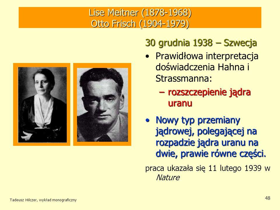 Tadeusz Hilczer, wykład monograficzny 48 Lise Meitner (1878-1968) Otto Frisch (1904-1979) 30 grudnia 1938 – Szwecja Prawidłowa interpretacja doświadcz