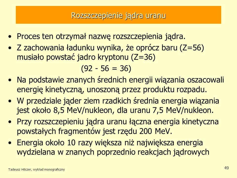 Tadeusz Hilczer, wykład monograficzny 49 Rozszczepienie jądra uranu Proces ten otrzymał nazwę rozszczepienia jądra. Z zachowania ładunku wynika, że op