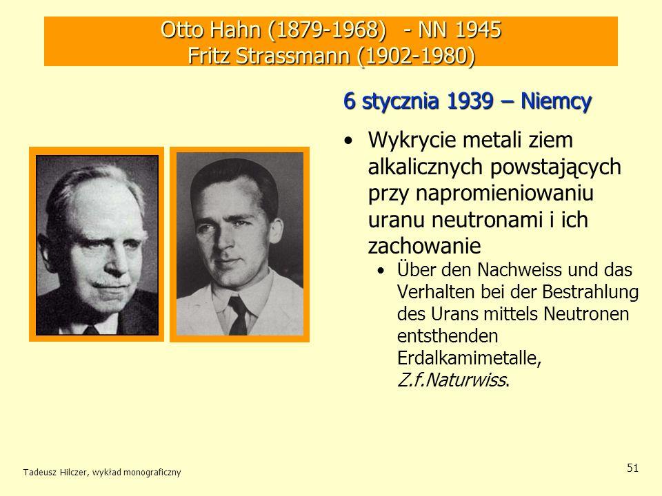Tadeusz Hilczer, wykład monograficzny 52 Leo Szilard (1898-1964) Połowa stycznia 1939 – Wielka Brytania w reakcji rozszczepienia, ze względu na mniejszą masę atomową powstałych fragmentów, istnieje nadmiar neutronów, które mogą być emitowane