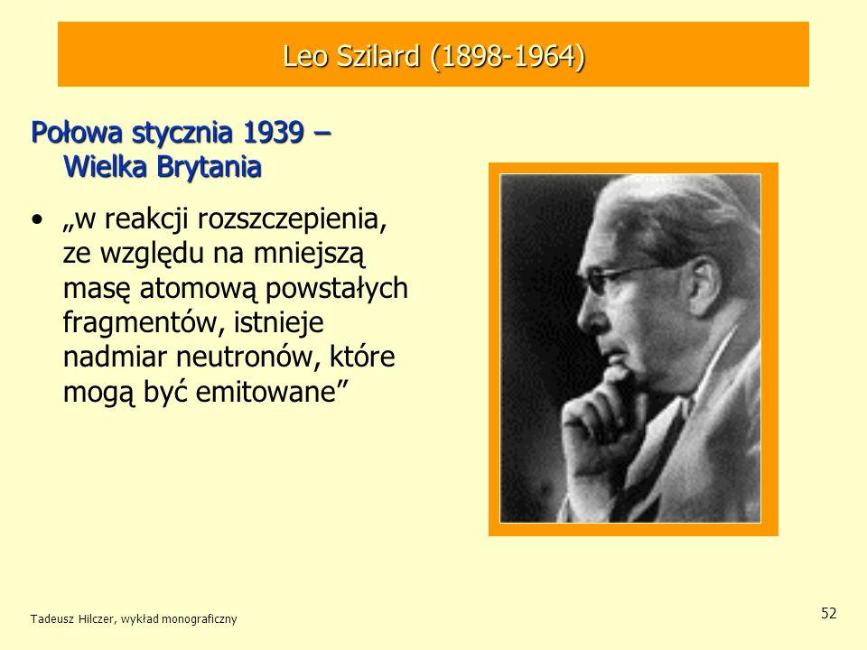 Tadeusz Hilczer, wykład monograficzny 52 Leo Szilard (1898-1964) Połowa stycznia 1939 – Wielka Brytania w reakcji rozszczepienia, ze względu na mniejs