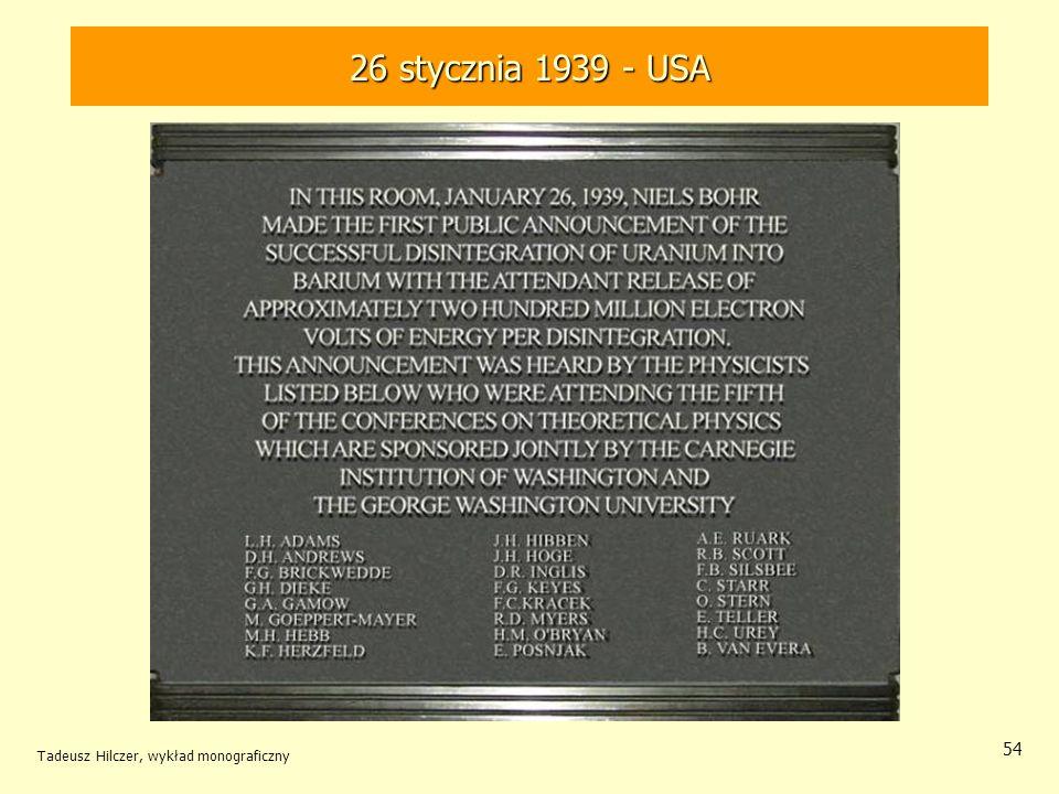 Tadeusz Hilczer, wykład monograficzny 55 Rozszczepienie jądra uranu W krótkim czasie po opublikowaniu poprawnej interpretacji wyników doświadczeń Hahna i Strassmanna, wiele laboratoriów, głównie w Ameryce, potwierdziło istnienie reakcji o tak niezwykłym wówczas bilansie energetycznym.