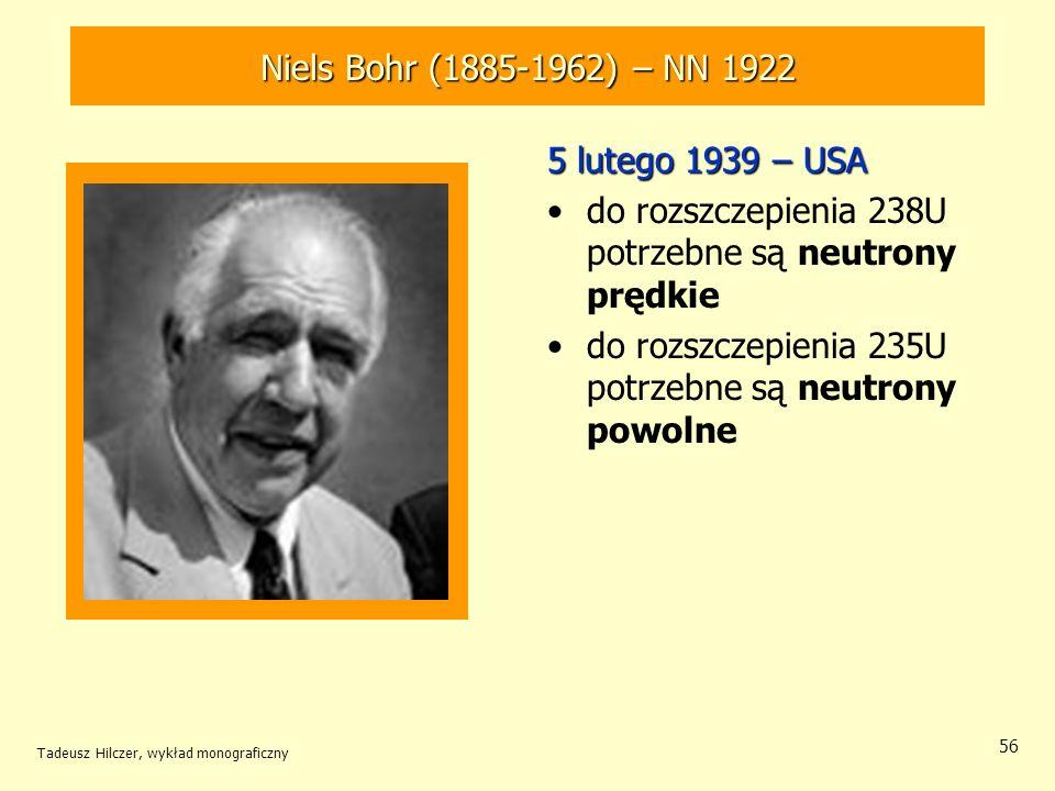 Tadeusz Hilczer, wykład monograficzny 56 Niels Bohr (1885-1962) – NN 1922 5 lutego 1939 – USA do rozszczepienia 238U potrzebne są neutrony prędkie do