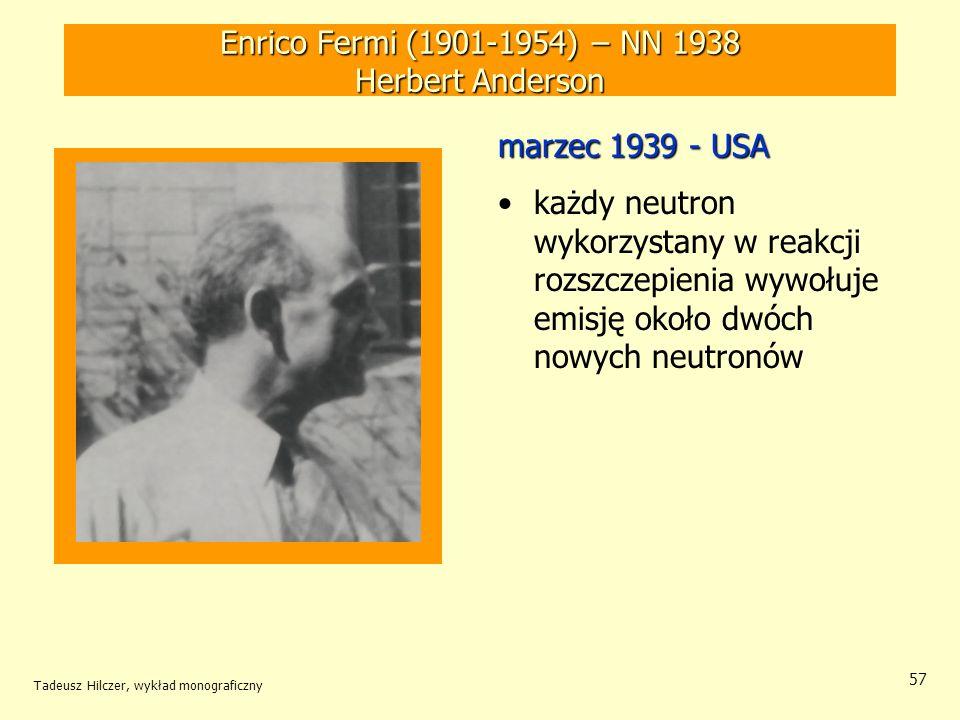 Tadeusz Hilczer, wykład monograficzny 58 Enrico Fermi (1901-1954) – NN 1938 Leo Szilard (1898-1964) czerwiec 1939 – USA (Physical Review) Wyniki eksperymentów powielania neutronów w próbce naturalnego tlenku uranu umieszczonego w zbiorniku z wodą Nie uzyskano samopodtrzymującej się reakcji rozszczepienia