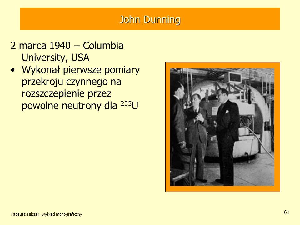 Tadeusz Hilczer, wykład monograficzny 61 John Dunning 2 marca 1940 – Columbia University, USA Wykonał pierwsze pomiary przekroju czynnego na rozszczep