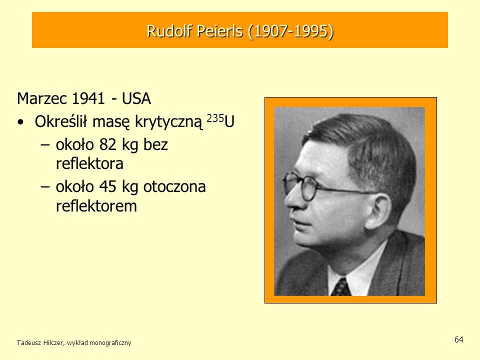 Tadeusz Hilczer, wykład monograficzny 64 Rudolf Peierls (1907-1995) Marzec 1941 - USA Określił masę krytyczną 235 U –około 82 kg bez reflektora –około