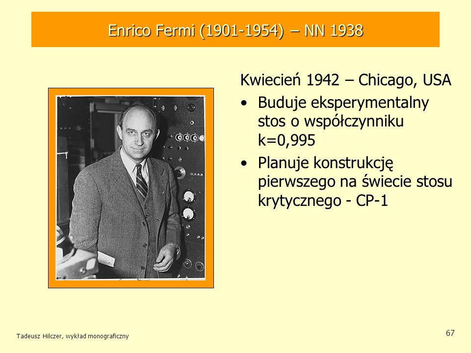 Tadeusz Hilczer, wykład monograficzny 68 Enrico Fermi (1901-1954) – NN 1938 Sierpień - wrzesień 1942 – Chicago, USA Uruchamia eksperymentalny stos o współczynniku powielania neuronów równym prawie k=1,04 Osiągnięcie samo- podtrzymującej się reakcji łańcuchowej
