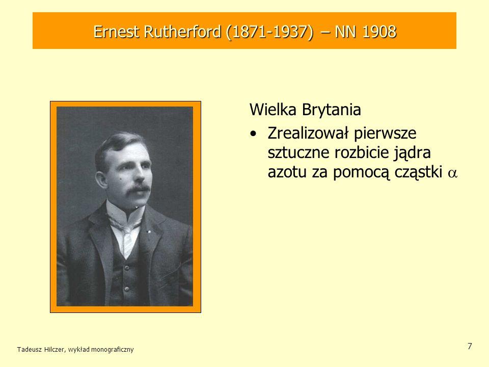Tadeusz Hilczer, wykład monograficzny 7 Wielka Brytania Zrealizował pierwsze sztuczne rozbicie jądra azotu za pomocą cząstki Ernest Rutherford (1871-1