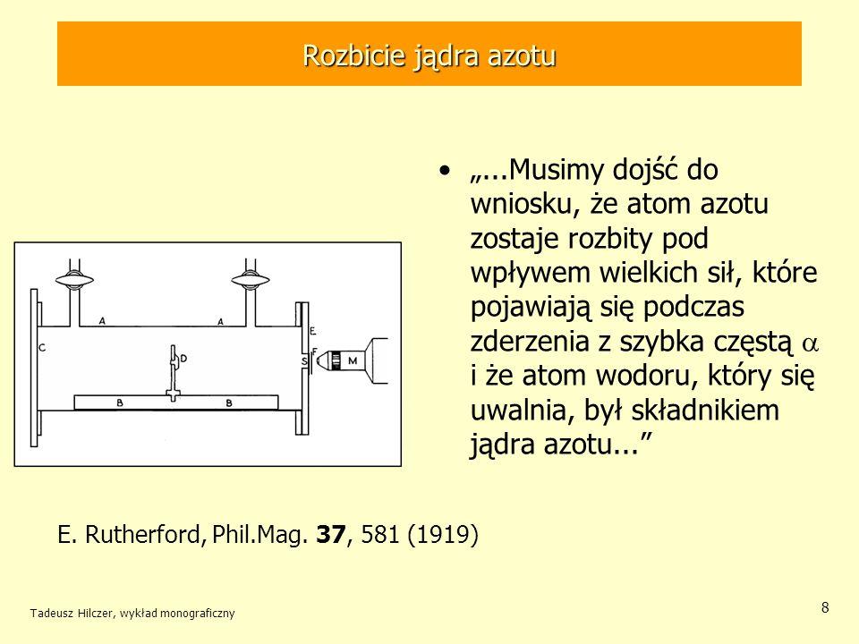 Tadeusz Hilczer, wykład monograficzny 8 Rozbicie jądra azotu...Musimy dojść do wniosku, że atom azotu zostaje rozbity pod wpływem wielkich sił, które