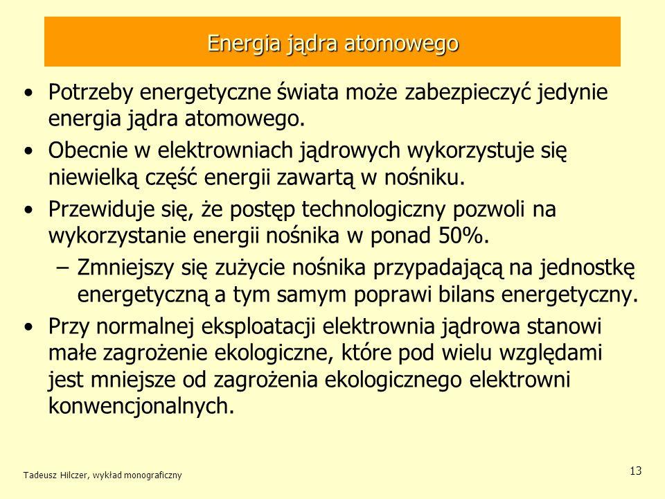 Tadeusz Hilczer, wykład monograficzny 13 Energia jądra atomowego Potrzeby energetyczne świata może zabezpieczyć jedynie energia jądra atomowego. Obecn