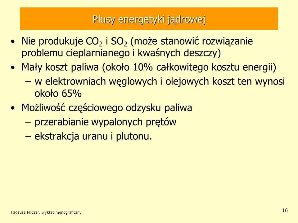 Tadeusz Hilczer, wykład monograficzny 16 Plusy energetyki jądrowej Nie produkuje CO 2 i SO 2 (może stanowić rozwiązanie problemu cieplarnianego i kwaś