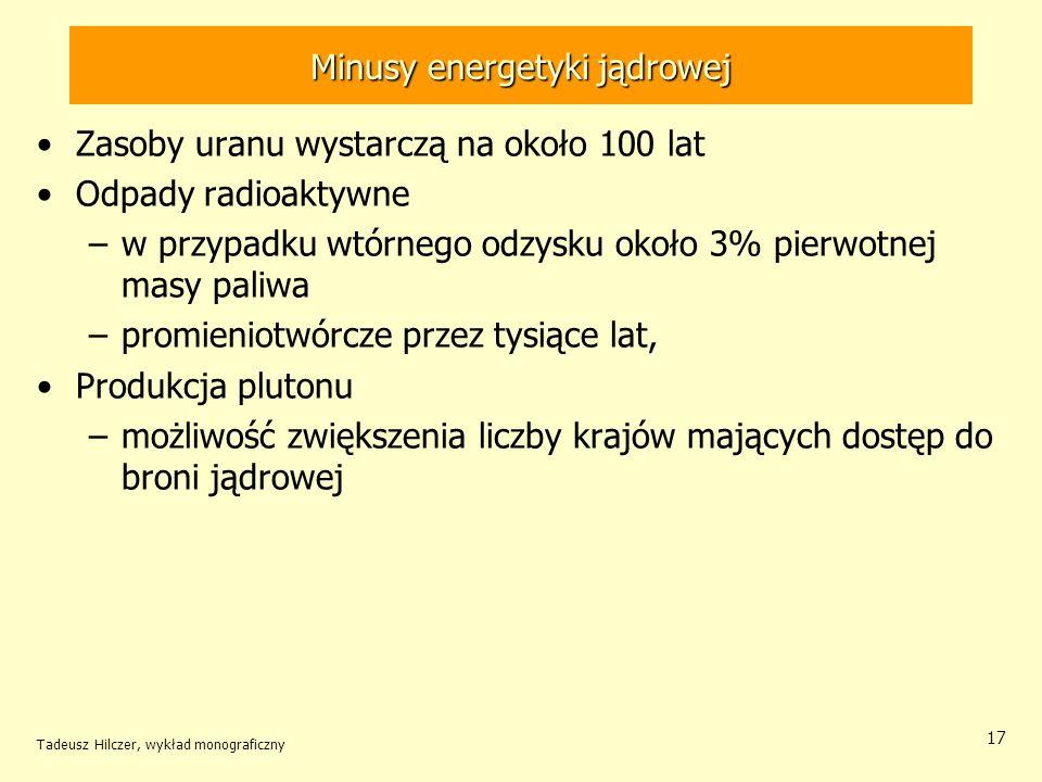Tadeusz Hilczer, wykład monograficzny 17 Minusy energetyki jądrowej Zasoby uranu wystarczą na około 100 lat Odpady radioaktywne –w przypadku wtórnego