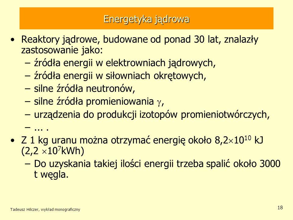 Tadeusz Hilczer, wykład monograficzny 18 Energetyka jądrowa Reaktory jądrowe, budowane od ponad 30 lat, znalazły zastosowanie jako: –źródła energii w