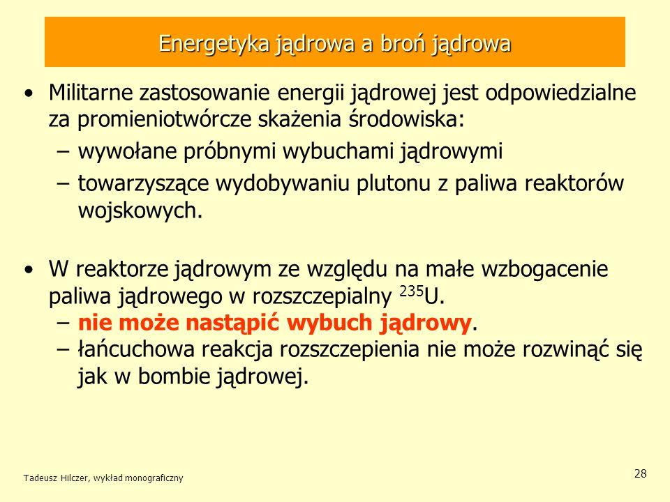Tadeusz Hilczer, wykład monograficzny 28 Energetyka jądrowa a broń jądrowa Militarne zastosowanie energii jądrowej jest odpowiedzialne za promieniotwó