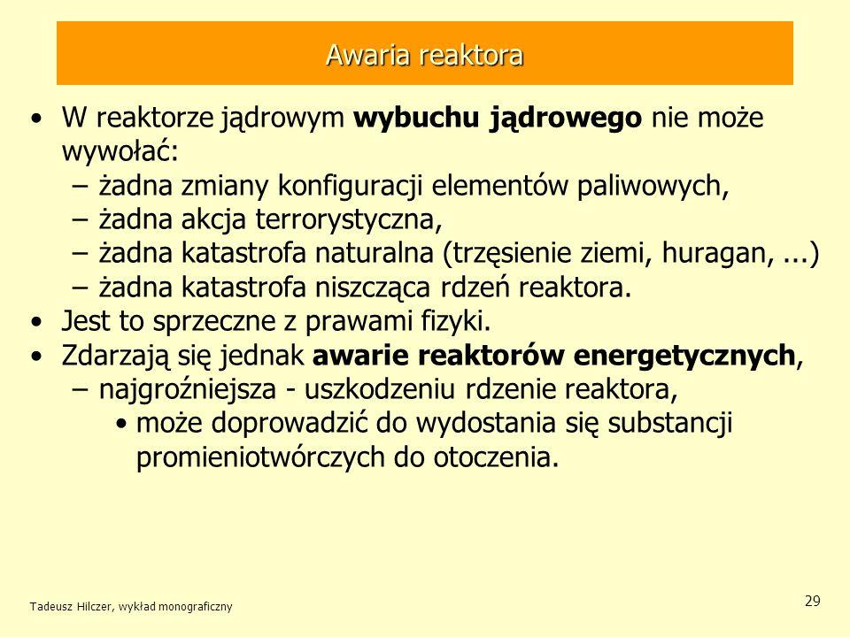 Tadeusz Hilczer, wykład monograficzny 29 Awaria reaktora W reaktorze jądrowym wybuchu jądrowego nie może wywołać: –żadna zmiany konfiguracji elementów
